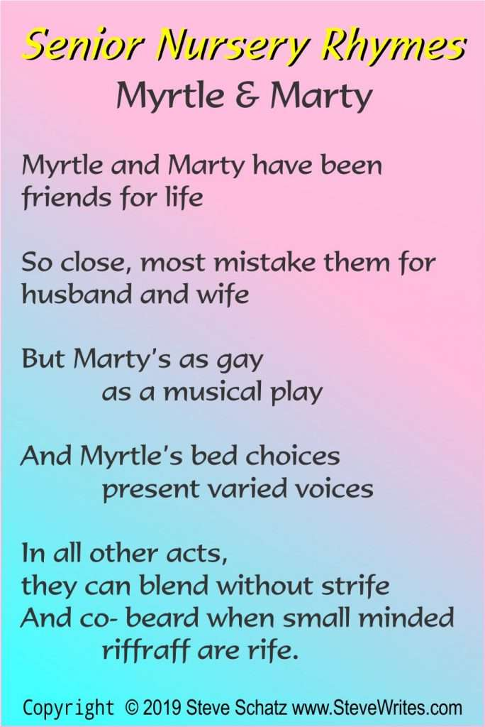 Myrtle & Marty  Myrtle and Marty have been friends for life  So close, most mistake them for husband and wife  But Marty's as gay  	as a musical play  And Myrtle's bed choices  	present varied voices  In all other acts,  they can blend without strife And co- beard when small minded 	riffraff are rife.