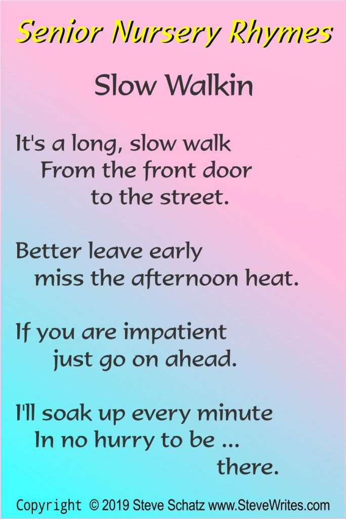 Slow Walkin  It's a long, slow walk     From the front door              to the street.  Better leave early    miss the afternoon heat.  If you are impatient       just go on ahead.  I'll soak up every minute    In no hurry to be ...                                 there.